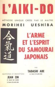 Tadashi-Abe-L-aiki-Do-Methode-Unique-Creee-Par-Le-Maitre-Morihei-Ueshiba-L-arme-Et-L-esprit-Du-Samourai-Japonais-Livre-850244138_L